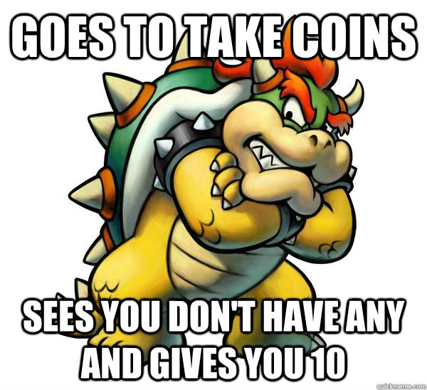 Goes to take coins Sees you don't have any and gives you 10  Good Guy Bowser