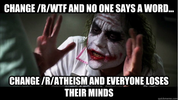 Change /r/WTF and no one says a word... Change /r/atheism and everyone Loses their minds - Change /r/WTF and no one says a word... Change /r/atheism and everyone Loses their minds  Joker Mind Loss