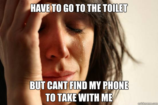 Have to go to the toilet But cant find my phone to take with me - Have to go to the toilet But cant find my phone to take with me  First World Problems