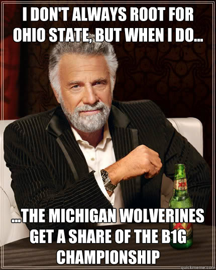 I don't always root for Ohio State, but when I do... ...The Michigan Wolverines get a share of the B1G Championship - I don't always root for Ohio State, but when I do... ...The Michigan Wolverines get a share of the B1G Championship  Dos Equis man