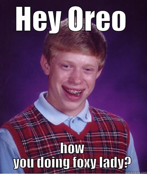 Flirty oreo - HEY OREO HOW YOU DOING FOXY LADY? Bad Luck Brian