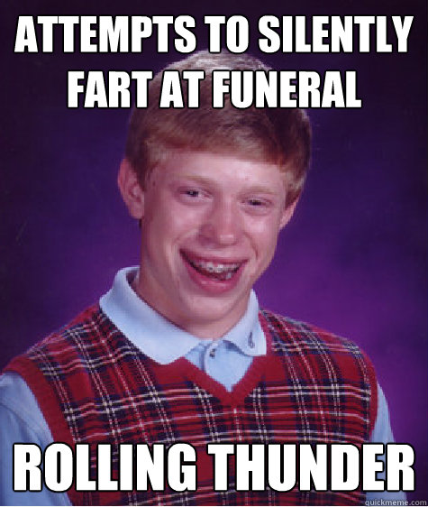 attempts to silently fart at funeral rolling thunder - attempts to silently fart at funeral rolling thunder  Bad Luck Brian