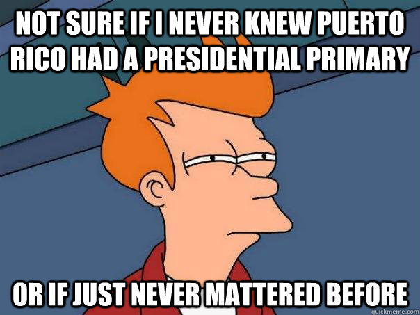 Not sure if I never knew Puerto Rico had a presidential primary   Or if just never mattered before - Not sure if I never knew Puerto Rico had a presidential primary   Or if just never mattered before  Futurama Fry