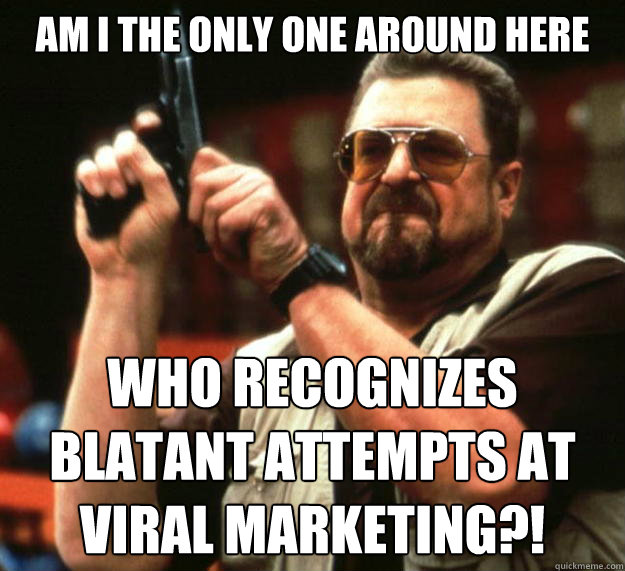 am I the only one around here who recognizes blatant attempts at viral marketing?! - am I the only one around here who recognizes blatant attempts at viral marketing?!  Angry Walter