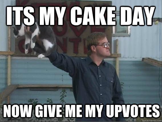Its my cake day  Now give me my upvotes