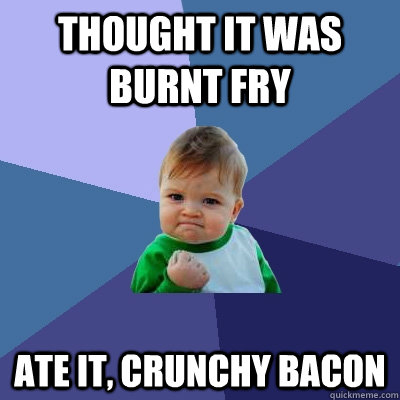 Thought it was burnt fry ate it, crunchy bacon - Thought it was burnt fry ate it, crunchy bacon  Success Kid