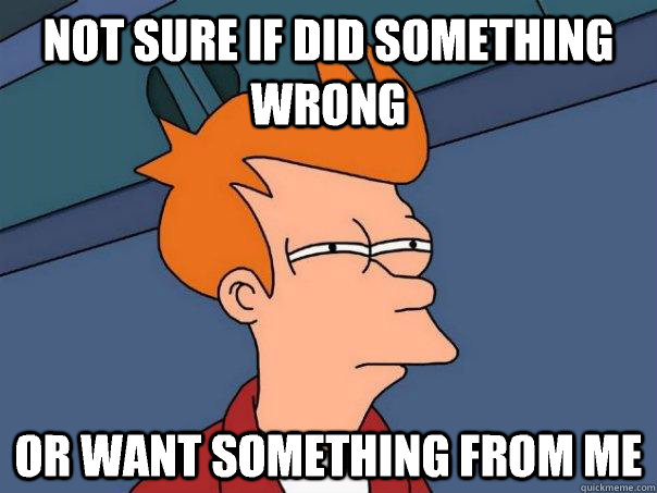 not sure if did something wrong or want something from me - not sure if did something wrong or want something from me  Futurama Fry
