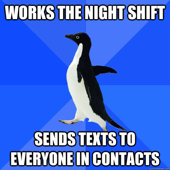 works the night shift sends texts to everyone in contacts  - works the night shift sends texts to everyone in contacts   Socially Awkward Penguin