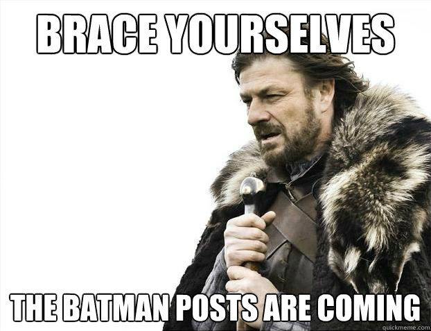 Brace yourselves the batman posts are coming - Brace yourselves the batman posts are coming  Brace Yourselves - Borimir
