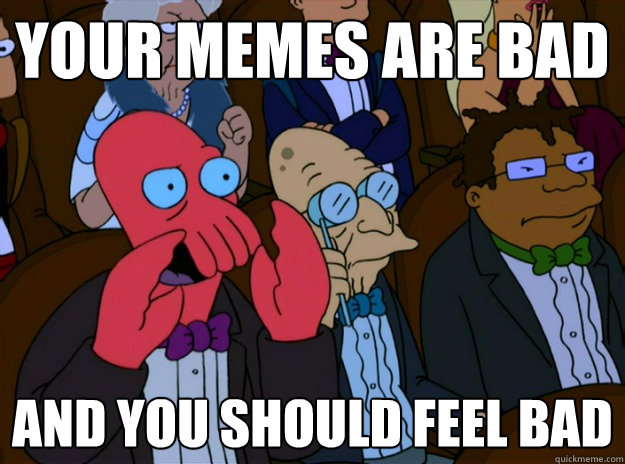 Your memes are bad And you should feel bad