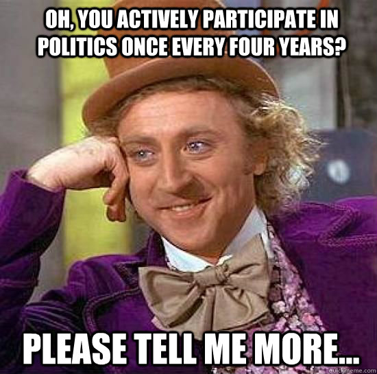 Oh, you actively participate in politics once every four years?  Please tell me more...