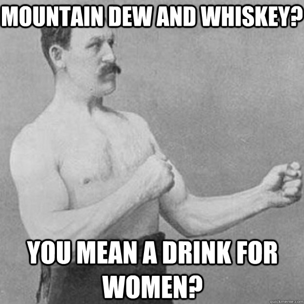 Mountain Dew and Whiskey? You mean a drink for women? - Mountain Dew and Whiskey? You mean a drink for women?  overly manly man
