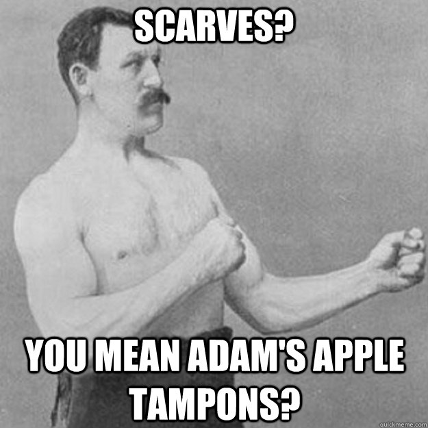 Scarves? You mean Adam's Apple tampons? - Scarves? You mean Adam's Apple tampons?  overly manly man