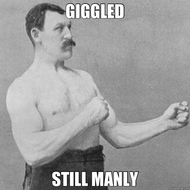 GIGGLED STILL MANLY - GIGGLED STILL MANLY  overly manly man