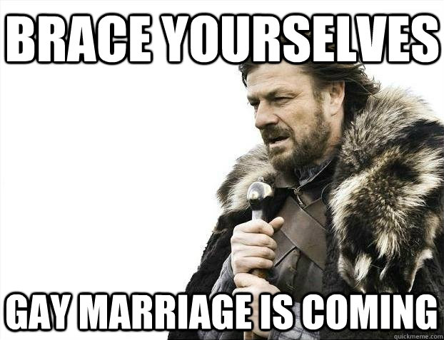 Brace yourselves Gay marriage is coming - Brace yourselves Gay marriage is coming  BRACEYOSELVES