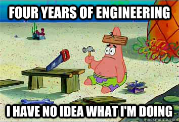 Four Years of Engineering I have no idea what i'm doing  I have no idea what Im doing - Patrick Star
