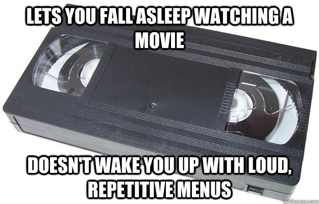 Lets you fall asleep watching a movie Doesn't wake you up with loud, repetitive menus  Good Guy VHS