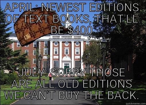 APRIL: NEWEST EDITIONS OF TEXT BOOKS, THAT'LL BE $400 JULY: SORRY THOSE ARE ALL OLD EDITIONS WE CAN'T BUY THE BACK. Scumbag University