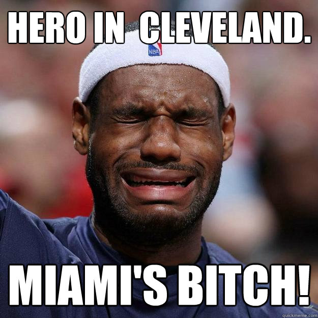 hero in  cleveland. miami's bitch!  Lebron Crying