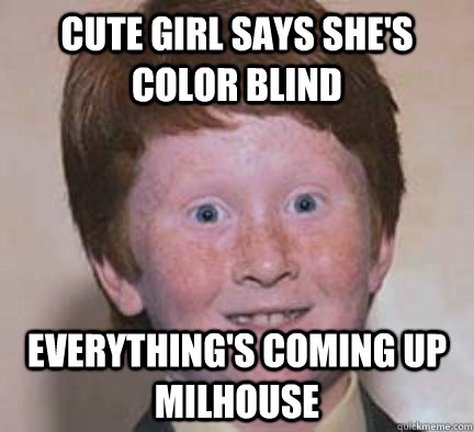 d5f1a590fcf1bf61c1e66698975f6d26d9955b2793eb11e42b1f07fa7e1007c4 cute girl says she's color blind everything's coming up milhouse,Everythings Coming Up Milhouse Meme