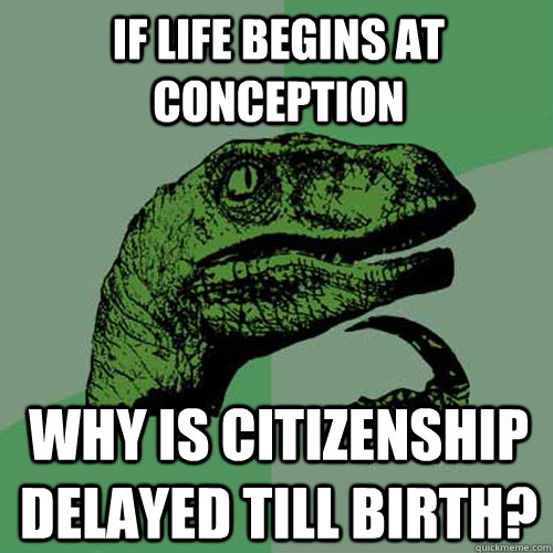 If life begins at conception Why is citizenship delayed till birth?  Philosoraptor