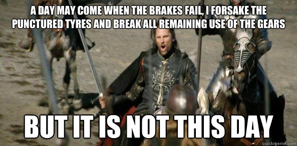 A day may come when the brakes fail, I forsake the punctured tyres and break all remaining use of the gears But it is not this day - A day may come when the brakes fail, I forsake the punctured tyres and break all remaining use of the gears But it is not this day  Inspirational Aragorn