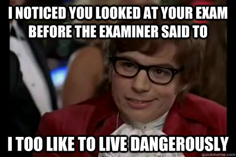 I noticed you looked at your exam before the examiner said to i too like to live dangerously - I noticed you looked at your exam before the examiner said to i too like to live dangerously  Dangerously - Austin Powers