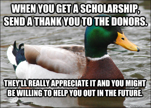 When you get a scholarship, send a thank you to the donors. They'll really appreciate it and you might be willing to help you out in the future. - When you get a scholarship, send a thank you to the donors. They'll really appreciate it and you might be willing to help you out in the future.  Actual Advice Mallard