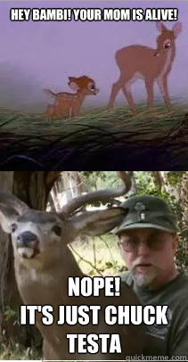 Hey Bambi! Your Mom is alive! NOPE! It's Just Chuck Testa