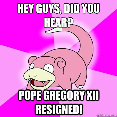 Hey guys, did you hear?  Pope Gregory XII resigned! - Hey guys, did you hear?  Pope Gregory XII resigned!  Slowpoke