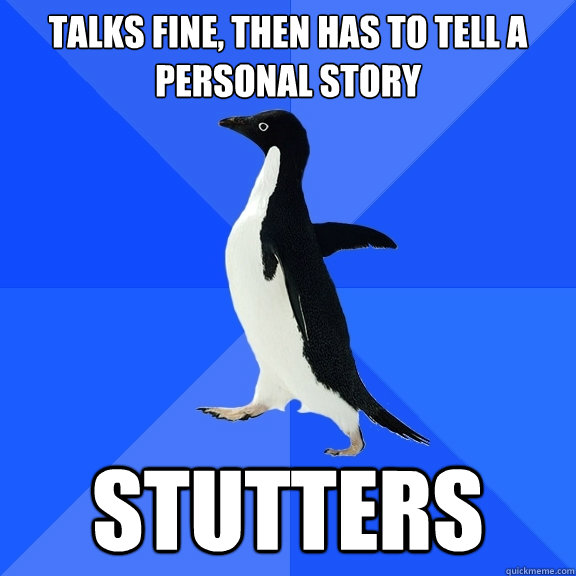Talks fine, then has to tell a personal story stutters - Talks fine, then has to tell a personal story stutters  Socially Awkward Penguin