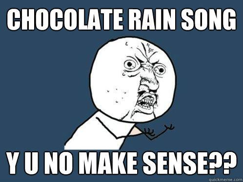 CHOCOLATE RAIN SONG Y U NO MAKE SENSE??