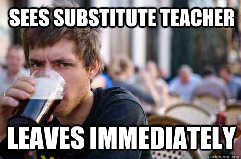 sees substitute teacher leaves immediately - sees substitute teacher leaves immediately  Lazy College Senior