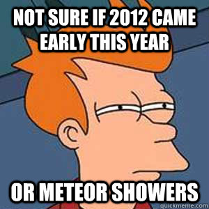 not sure if 2012 came early this year or meteor showers - not sure if 2012 came early this year or meteor showers  Not Sure If BoyGirl