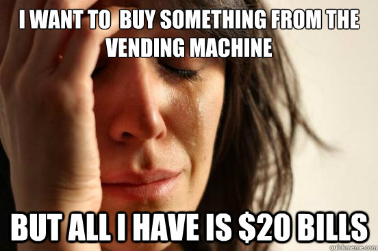 I want to  buy something from the vending machine but all i have is $20 bills - I want to  buy something from the vending machine but all i have is $20 bills  First World Problems