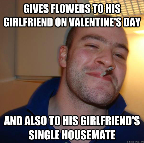 gives flowers to his girlfriend on Valentine's day and also to his girlfriend's single housemate - gives flowers to his girlfriend on Valentine's day and also to his girlfriend's single housemate  Good Guy Greg
