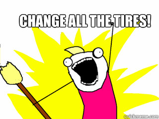 Change all the tires! - Change all the tires!  All The Things