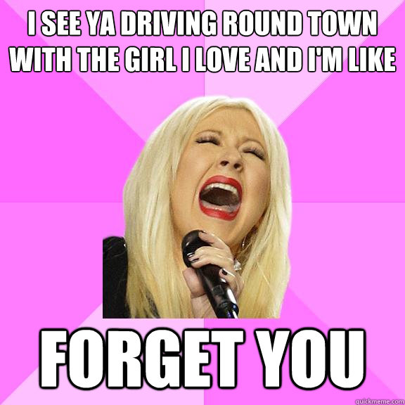 I see ya driving round town with the girl I love and i'm like forget you - I see ya driving round town with the girl I love and i'm like forget you  Wrong Lyrics Christina