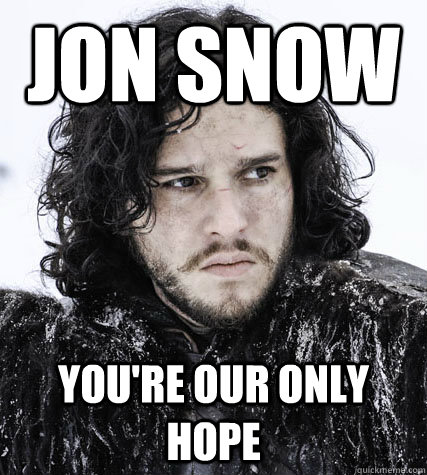 Jon Snow You're our only hope