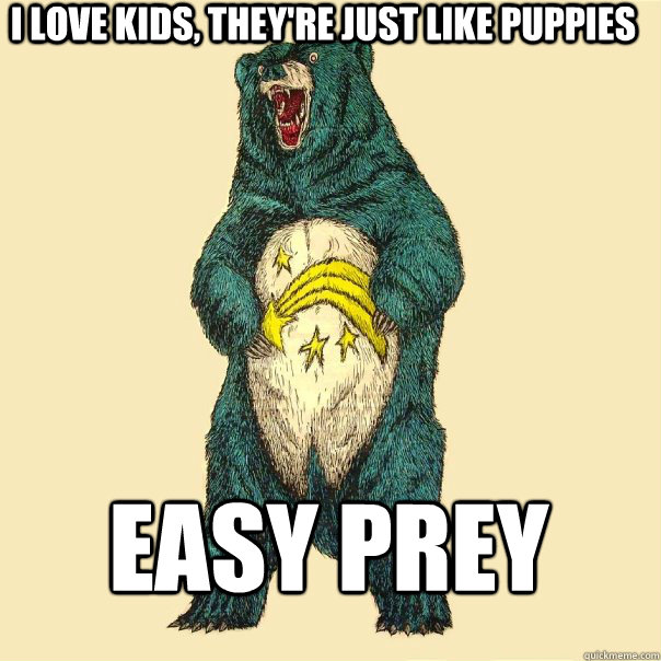 i love kids, they're just like puppies easy prey  Insanity Care