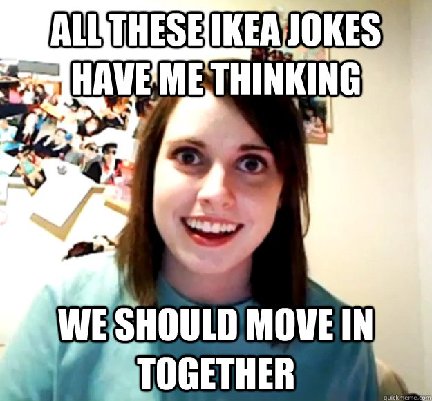 All these ikea jokes have me thinking we should move in together - All these ikea jokes have me thinking we should move in together  Overly Attached Girlfriend