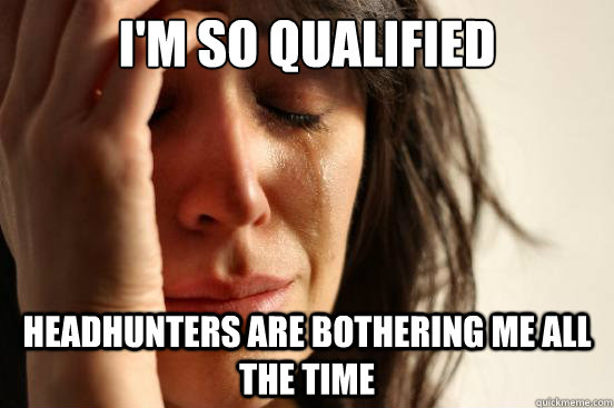 I'm so qualified  Headhunters are bothering me all the time - I'm so qualified  Headhunters are bothering me all the time  First World Problems