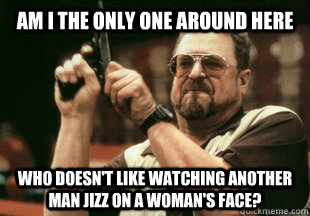 Am I the only one around here who doesn't like watching another man jizz on a woman's face?