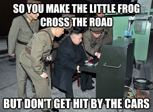 So you make the little frog cross the road but don't get hit by the cars - So you make the little frog cross the road but don't get hit by the cars  kim jong un