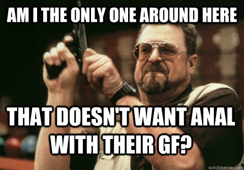 Am I the only one around here that doesn't want anal with their gf? - Am I the only one around here that doesn't want anal with their gf?  Am I the only one