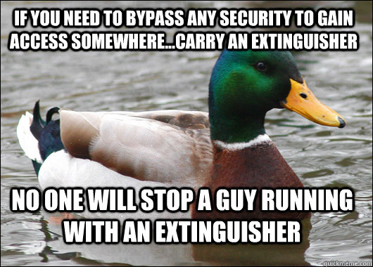 If you need to bypass any security to gain access somewhere...carry an extinguisher no one will stop a guy running with an extinguisher - If you need to bypass any security to gain access somewhere...carry an extinguisher no one will stop a guy running with an extinguisher  Actual Advice Mallard