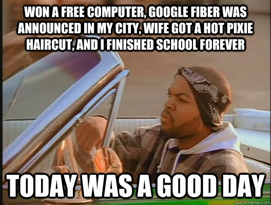 Won a free computer, google fiber was announced in my city, wife got a hot pixie haircut, and i finished school forever Today was a good day