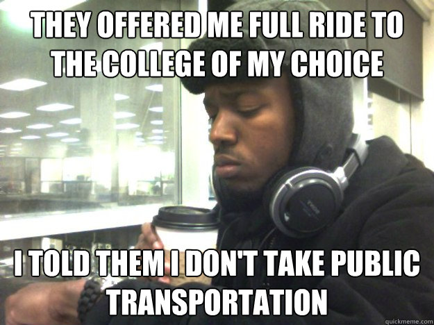 They offered me full ride to the college of my choice I told them I don't take public Transportation - They offered me full ride to the college of my choice I told them I don't take public Transportation  Privileged Black Kid