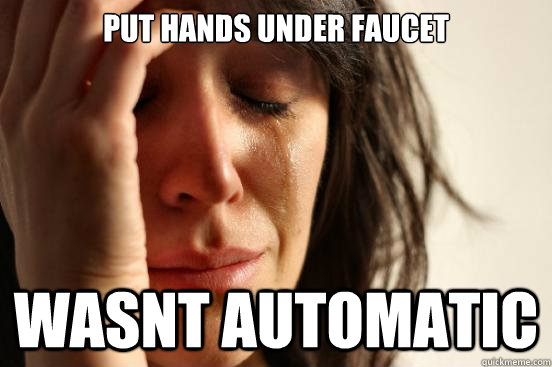 put hands under faucet wasnt automatic - put hands under faucet wasnt automatic  First World Problems