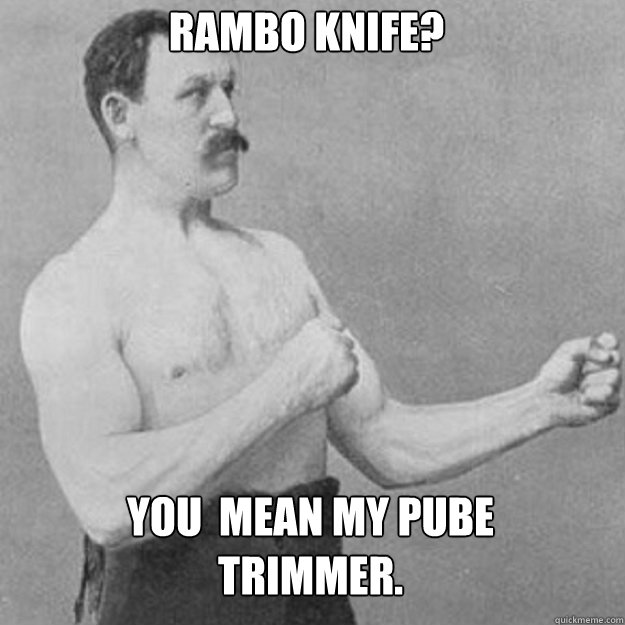 Rambo knife?  You  mean my pube trimmer. - Rambo knife?  You  mean my pube trimmer.  Misc